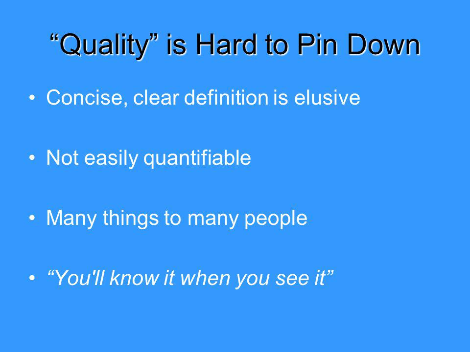 Quality is Hard to Pin Down Concise, clear definition is elusive Not easily quantifiable Many things to many people You ll know it when you see it