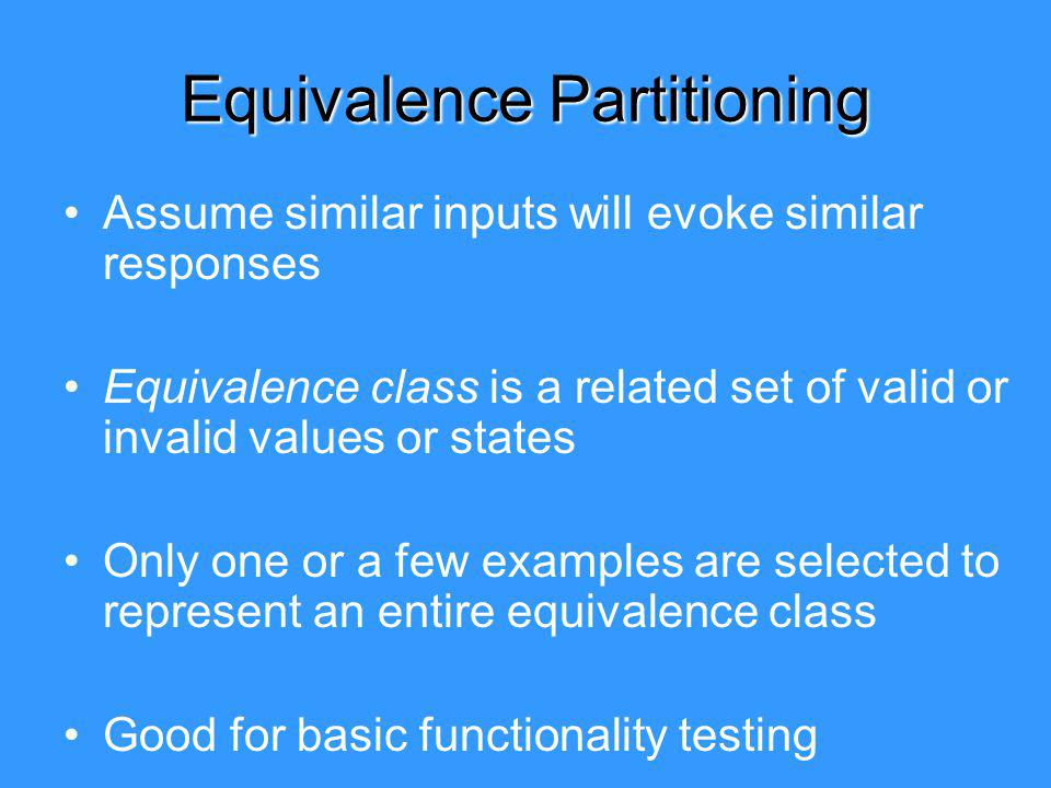 Equivalence Partitioning Assume similar inputs will evoke similar responses Equivalence class is a related set of valid or invalid values or states Only one or a few examples are selected to represent an entire equivalence class Good for basic functionality testing
