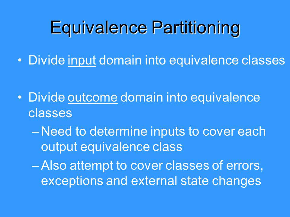 Equivalence Partitioning Divide input domain into equivalence classes Divide outcome domain into equivalence classes –Need to determine inputs to cover each output equivalence class –Also attempt to cover classes of errors, exceptions and external state changes