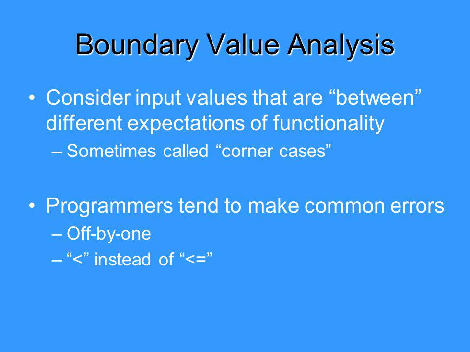 Boundary Value Analysis Consider input values that are between different expectations of functionality –Sometimes called corner cases Programmers tend to make common errors –Off-by-one –< instead of <=
