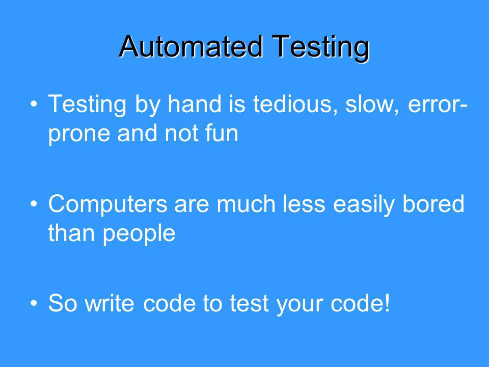 Automated Testing Testing by hand is tedious, slow, error- prone and not fun Computers are much less easily bored than people So write code to test your code!