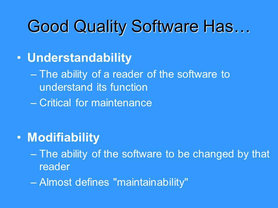 Good Quality Software Has… Understandability –The ability of a reader of the software to understand its function –Critical for maintenance Modifiability –The ability of the software to be changed by that reader –Almost defines maintainability
