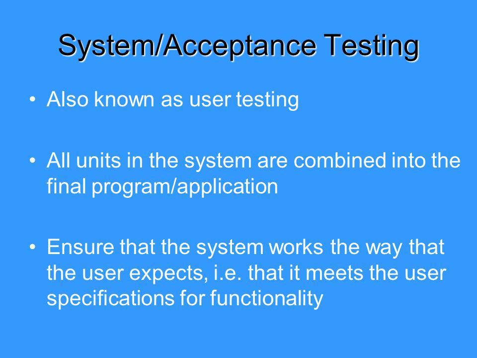 Also known as user testing All units in the system are combined into the final program/application Ensure that the system works the way that the user expects, i.e.