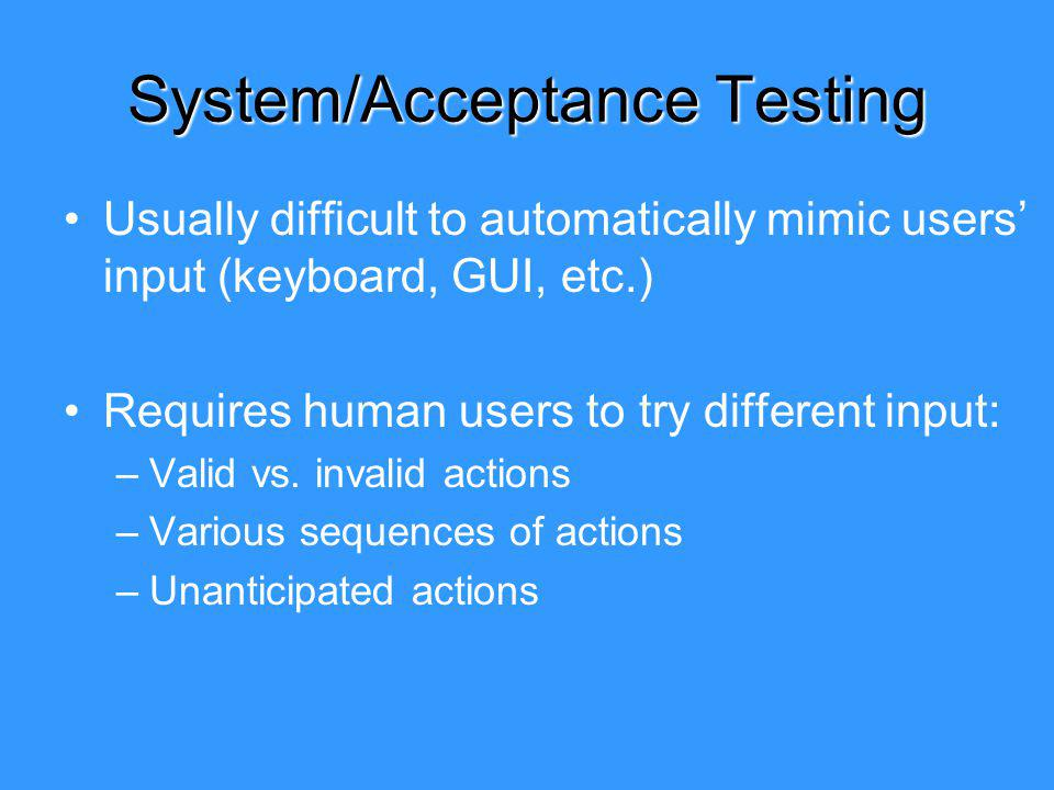 System/Acceptance Testing Usually difficult to automatically mimic users input (keyboard, GUI, etc.) Requires human users to try different input: –Valid vs.