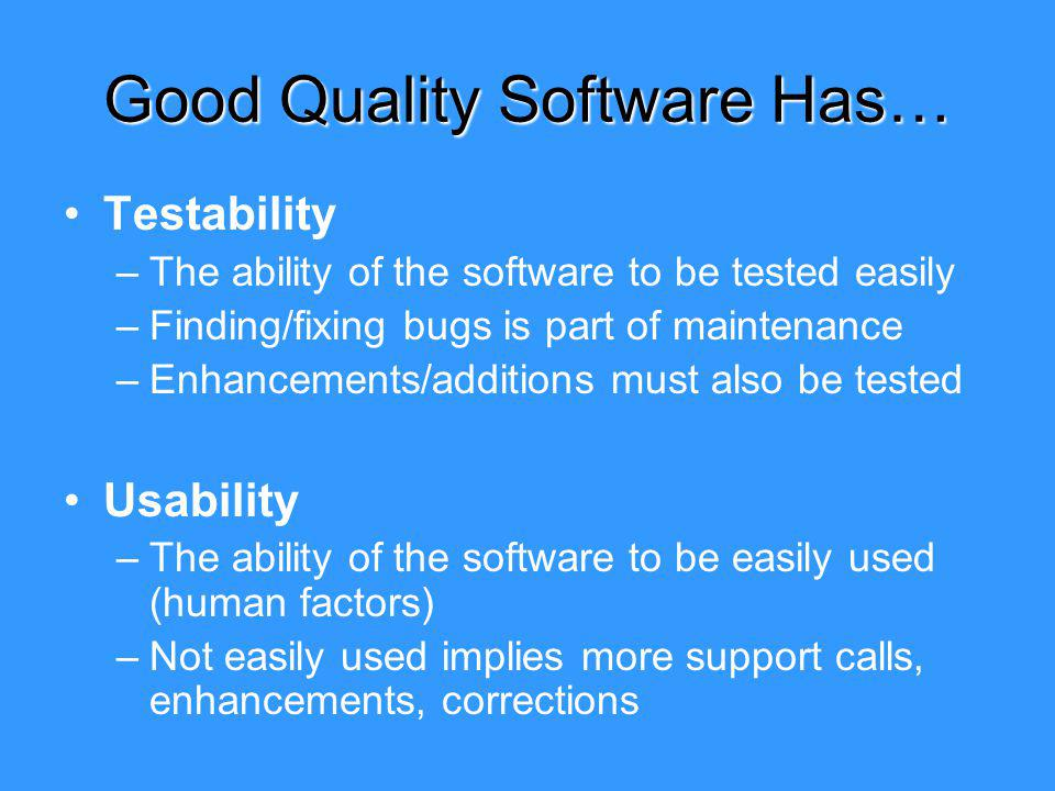 Good Quality Software Has… Testability –The ability of the software to be tested easily –Finding/fixing bugs is part of maintenance –Enhancements/additions must also be tested Usability –The ability of the software to be easily used (human factors) –Not easily used implies more support calls, enhancements, corrections