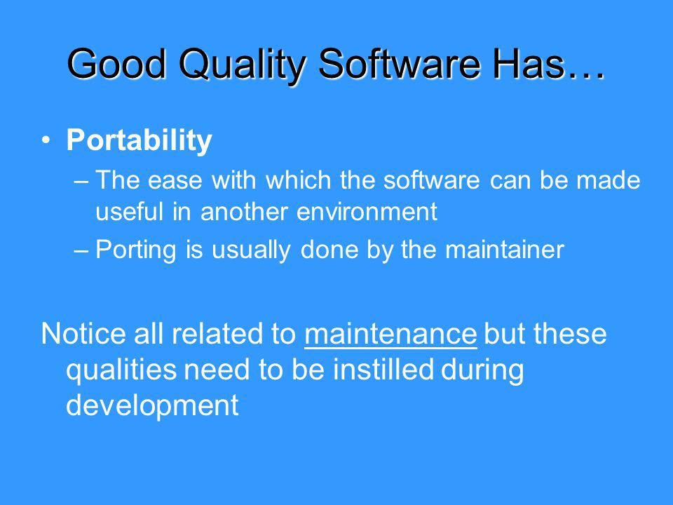 Good Quality Software Has… Portability –The ease with which the software can be made useful in another environment –Porting is usually done by the maintainer Notice all related to maintenance but these qualities need to be instilled during development