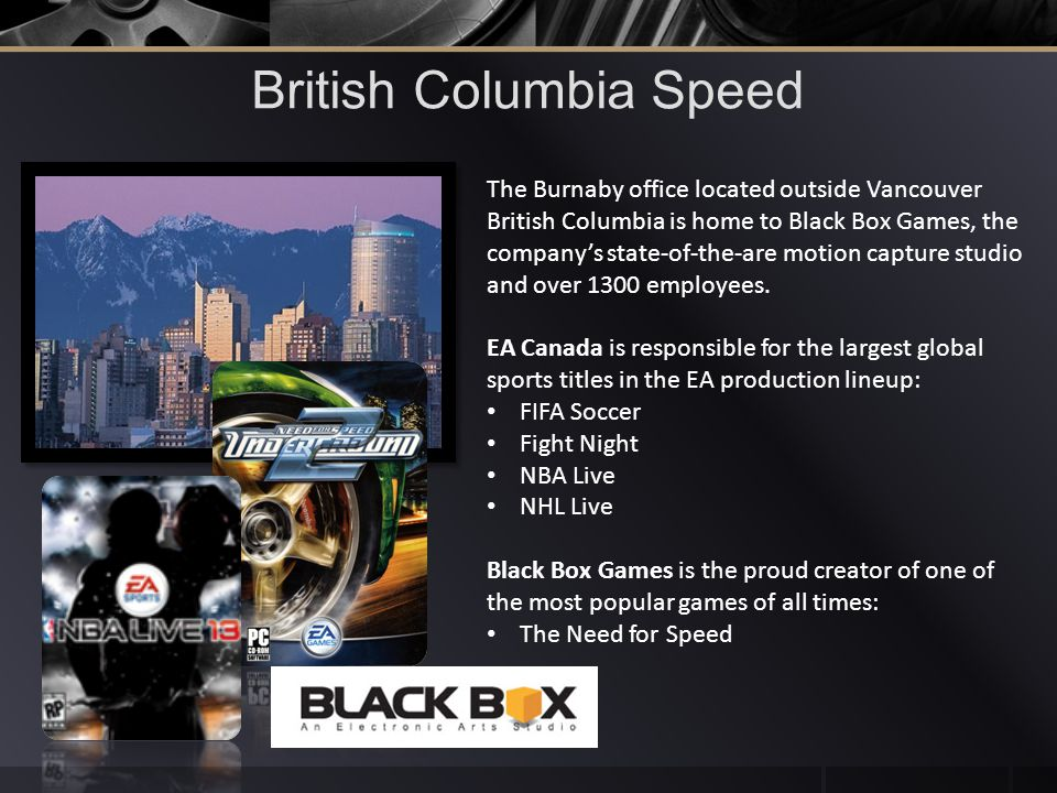 British Columbia Speed The Burnaby office located outside Vancouver British Columbia is home to Black Box Games, the companys state-of-the-are motion capture studio and over 1300 employees.