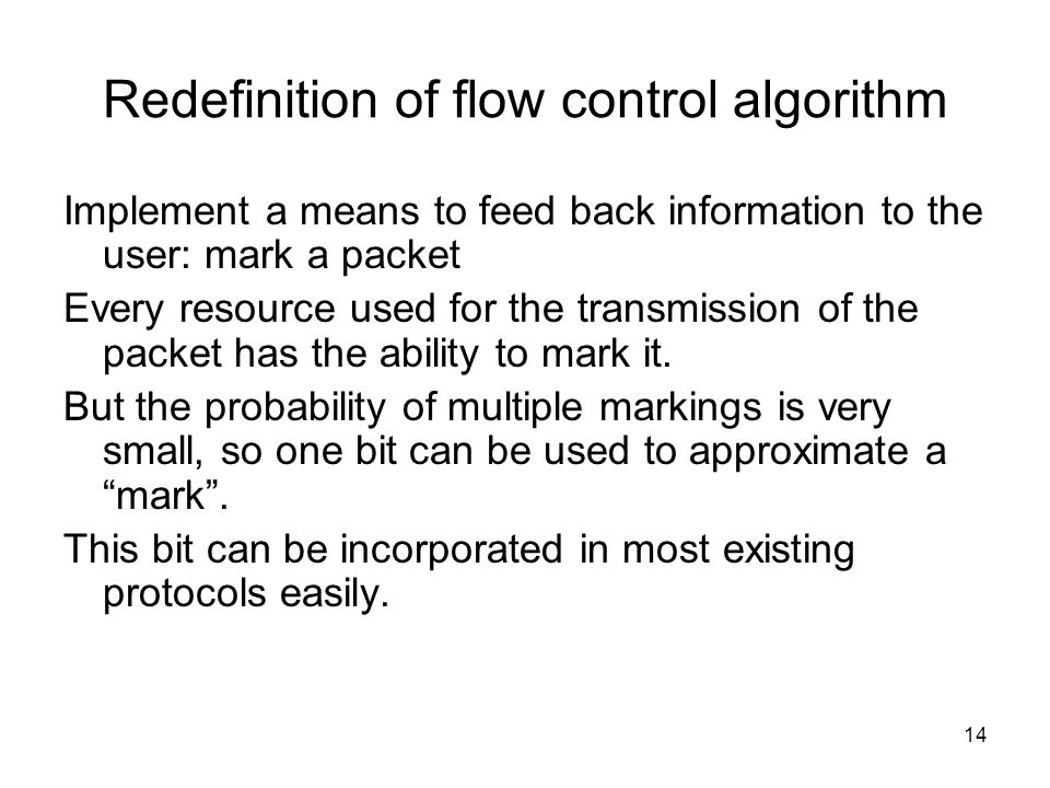 14 Redefinition of flow control algorithm Implement a means to feed back information to the user: mark a packet Every resource used for the transmission of the packet has the ability to mark it.