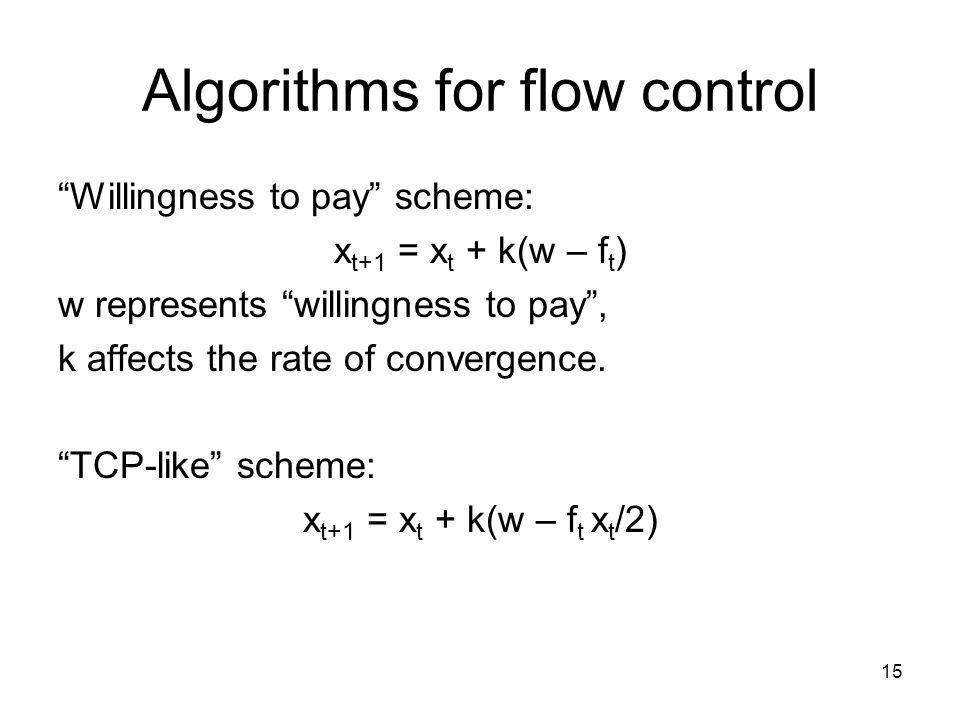 15 Algorithms for flow control Willingness to pay scheme: x t+1 = x t + k(w – f t ) w represents willingness to pay, k affects the rate of convergence.