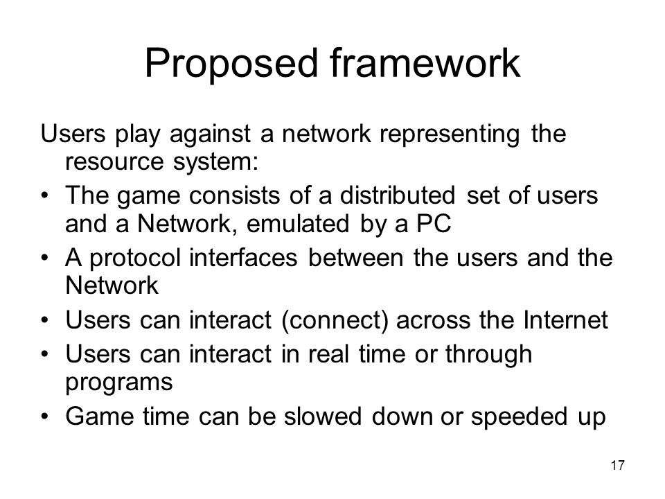 17 Proposed framework Users play against a network representing the resource system: The game consists of a distributed set of users and a Network, emulated by a PC A protocol interfaces between the users and the Network Users can interact (connect) across the Internet Users can interact in real time or through programs Game time can be slowed down or speeded up