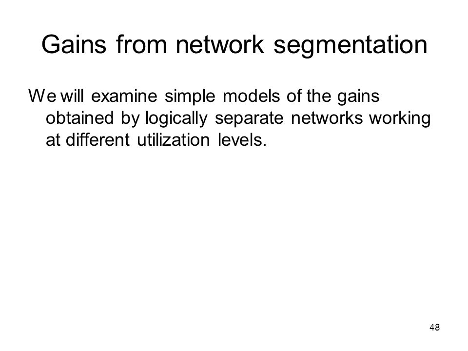 48 Gains from network segmentation We will examine simple models of the gains obtained by logically separate networks working at different utilization levels.