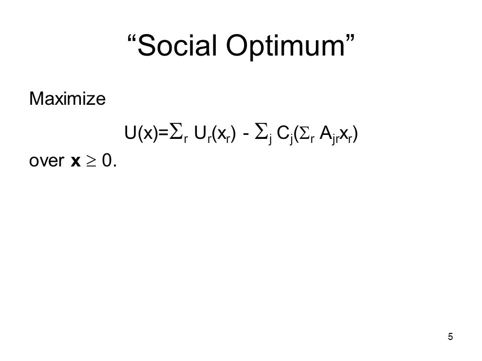 5 Social Optimum Maximize U(x)= r U r (x r ) - j C j ( r A jr x r ) over x 0.