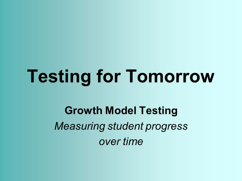 Testing for Tomorrow Growth Model Testing Measuring student progress over time