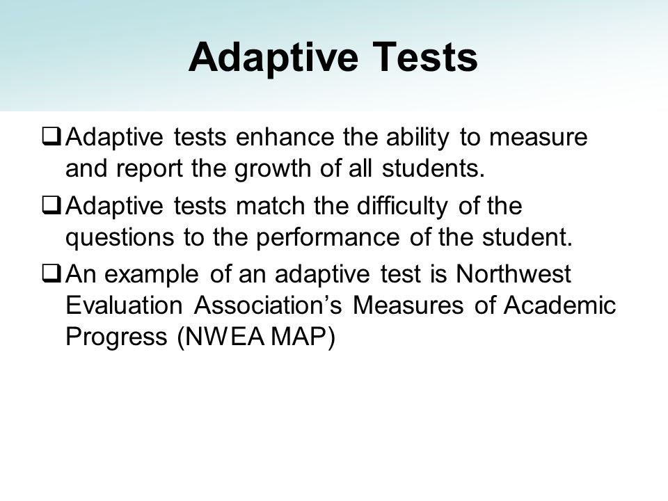 Adaptive Tests Adaptive tests enhance the ability to measure and report the growth of all students.