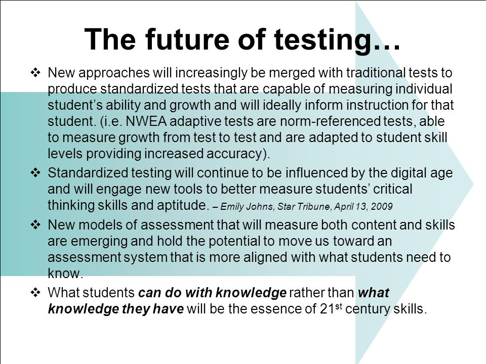 The future of testing… New approaches will increasingly be merged with traditional tests to produce standardized tests that are capable of measuring individual students ability and growth and will ideally inform instruction for that student.