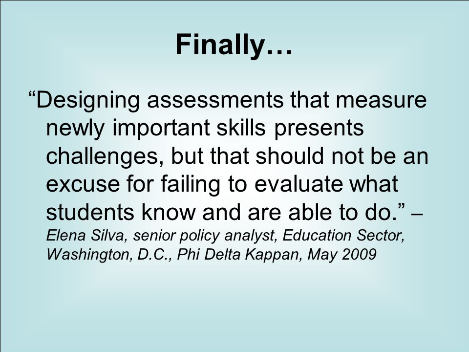 Finally… Designing assessments that measure newly important skills presents challenges, but that should not be an excuse for failing to evaluate what students know and are able to do.