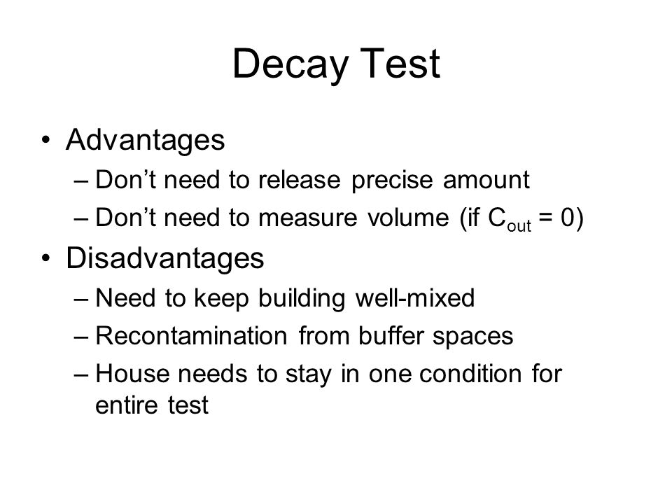 Decay Test Advantages –Dont need to release precise amount –Dont need to measure volume (if C out = 0) Disadvantages –Need to keep building well-mixed –Recontamination from buffer spaces –House needs to stay in one condition for entire test