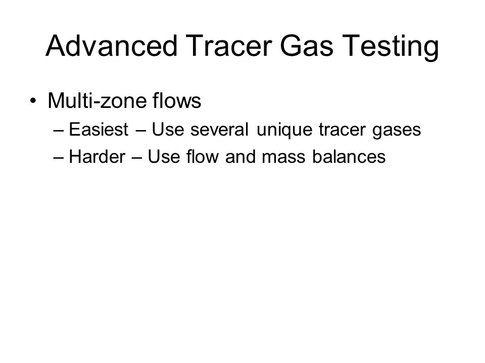 Advanced Tracer Gas Testing Multi-zone flows –Easiest – Use several unique tracer gases –Harder – Use flow and mass balances