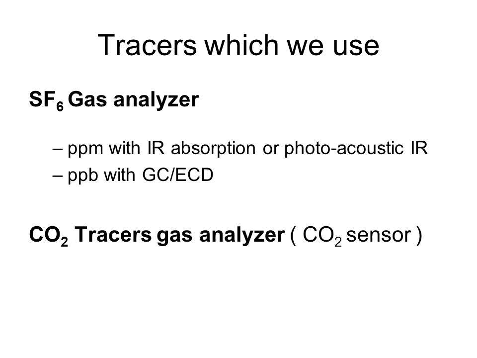Tracers which we use SF 6 Gas analyzer –ppm with IR absorption or photo-acoustic IR –ppb with GC/ECD CO 2 Tracers gas analyzer ( CO 2 sensor )