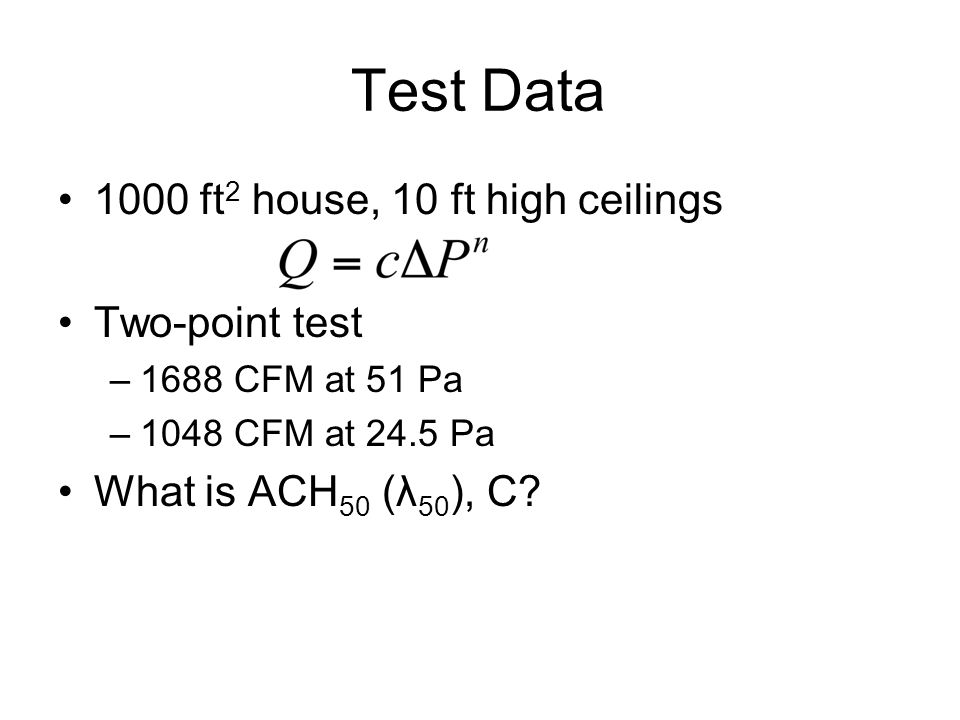 Test Data 1000 ft 2 house, 10 ft high ceilings Two-point test –1688 CFM at 51 Pa –1048 CFM at 24.5 Pa What is ACH 50 (λ 50 ), C