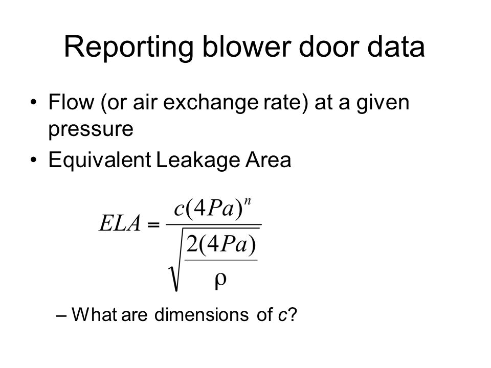 Reporting blower door data Flow (or air exchange rate) at a given pressure Equivalent Leakage Area –What are dimensions of c