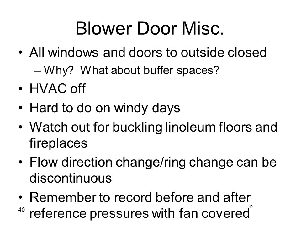 40 Blower Door Misc. All windows and doors to outside closed –Why.