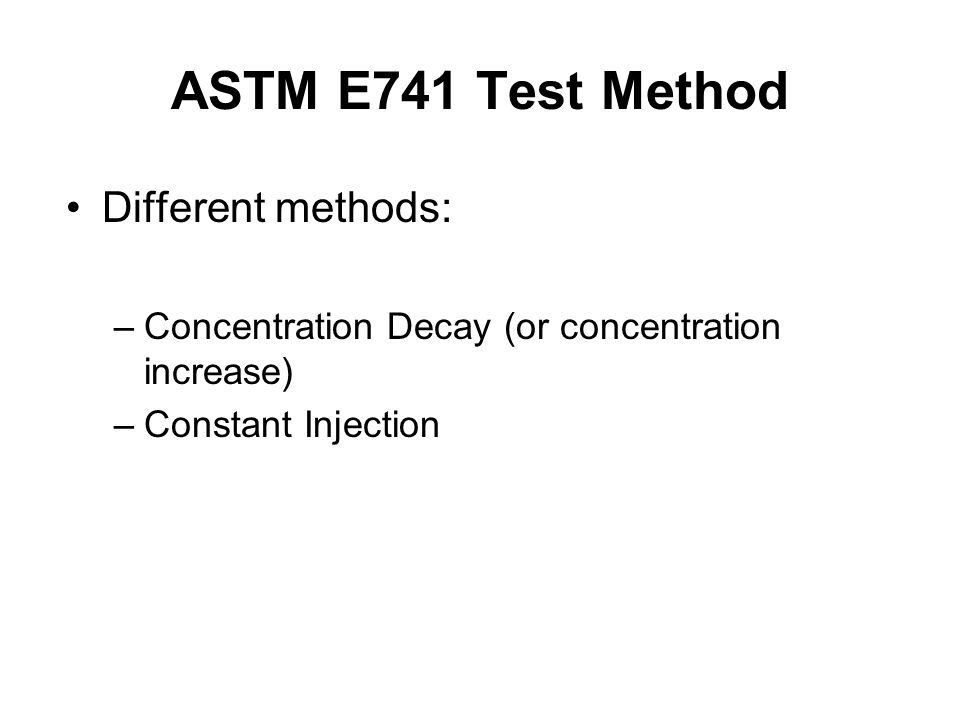ASTM E741 Test Method Different methods: –Concentration Decay (or concentration increase) –Constant Injection
