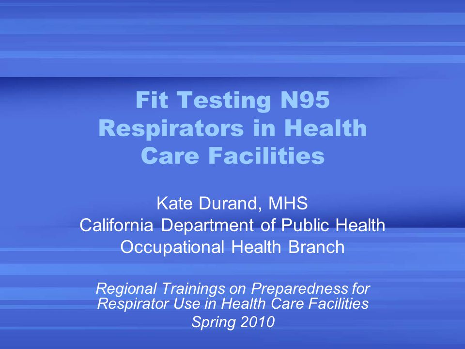 Fit Testing N95 Respirators in Health Care Facilities Kate Durand, MHS California Department of Public Health Occupational Health Branch Regional Trainings on Preparedness for Respirator Use in Health Care Facilities Spring 2010