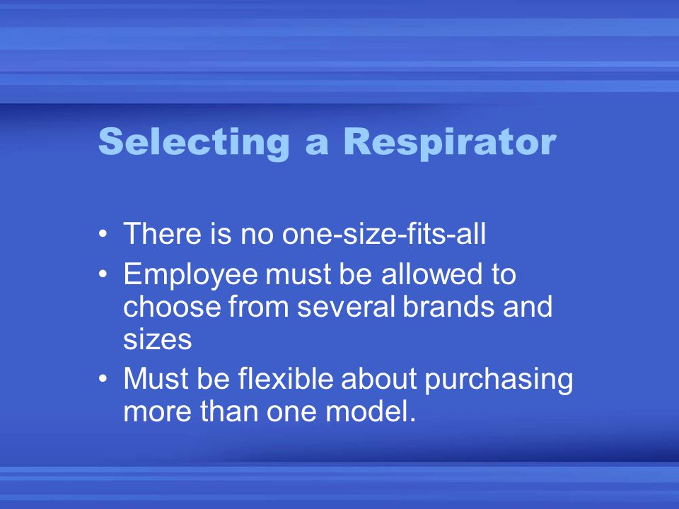 Selecting a Respirator There is no one-size-fits-all Employee must be allowed to choose from several brands and sizes Must be flexible about purchasing more than one model.