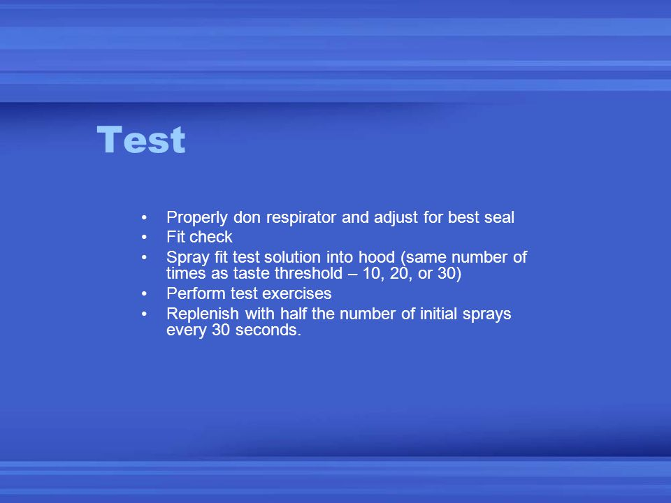 Test Properly don respirator and adjust for best seal Fit check Spray fit test solution into hood (same number of times as taste threshold – 10, 20, or 30) Perform test exercises Replenish with half the number of initial sprays every 30 seconds.