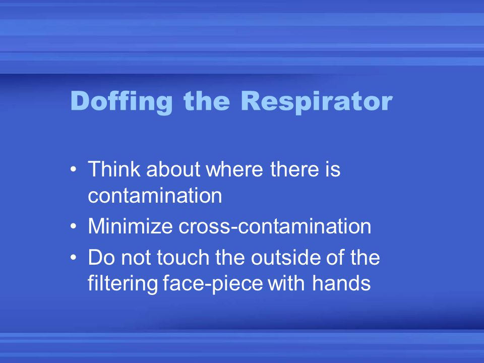 Doffing the Respirator Think about where there is contamination Minimize cross-contamination Do not touch the outside of the filtering face-piece with hands