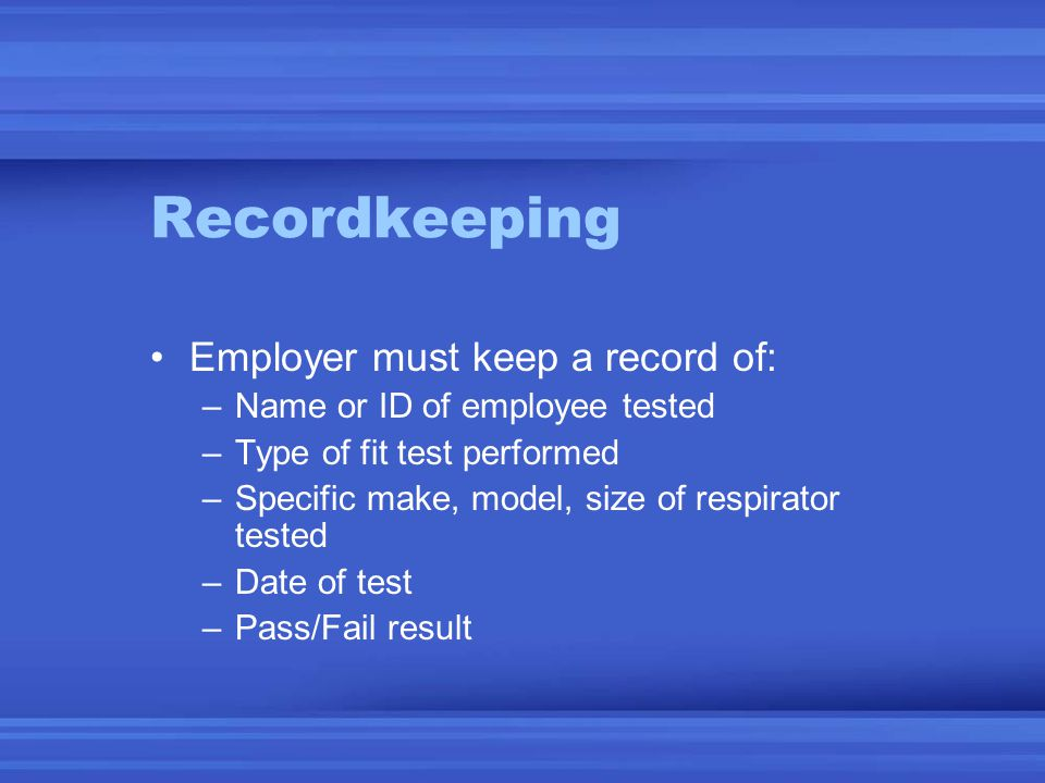 Recordkeeping Employer must keep a record of: –Name or ID of employee tested –Type of fit test performed –Specific make, model, size of respirator tested –Date of test –Pass/Fail result