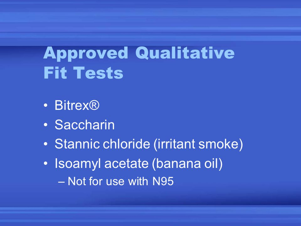 Approved Qualitative Fit Tests Bitrex® Saccharin Stannic chloride (irritant smoke) Isoamyl acetate (banana oil) –Not for use with N95