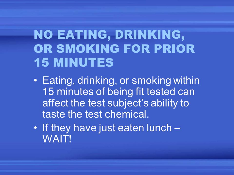 NO EATING, DRINKING, OR SMOKING FOR PRIOR 15 MINUTES Eating, drinking, or smoking within 15 minutes of being fit tested can affect the test subjects ability to taste the test chemical.