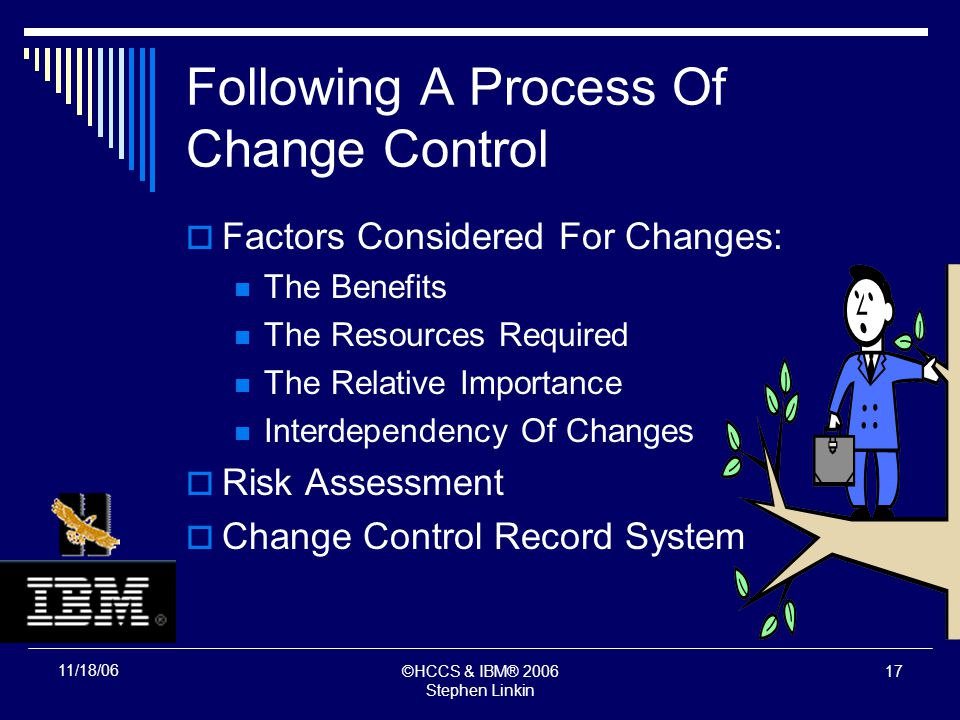 ©HCCS & IBM® 2006 Stephen Linkin 16 11/18/06 Following A Process Of Change Control Factors Considered For Changes: The Benefits The Resources Required The Relative Importance Interdependency Of Changes