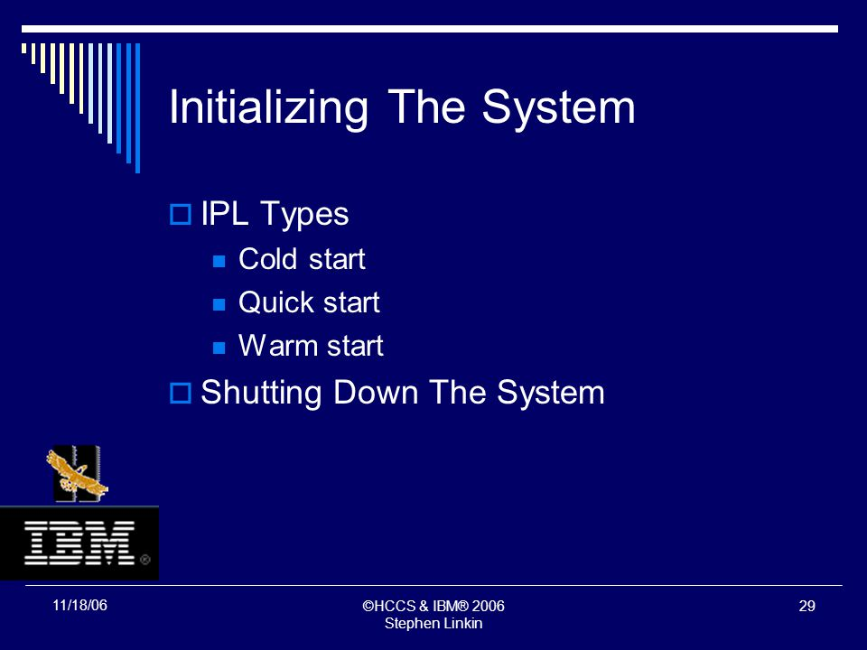 ©HCCS & IBM® 2006 Stephen Linkin 28 11/18/06 Initializing The System Initialization Process System And Storage Initialization Master Scheduler Initialization