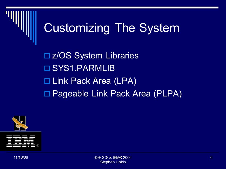 ©HCCS & IBM® 2006 Stephen Linkin 5 11/18/06 Customizing The System z/OS System Libraries