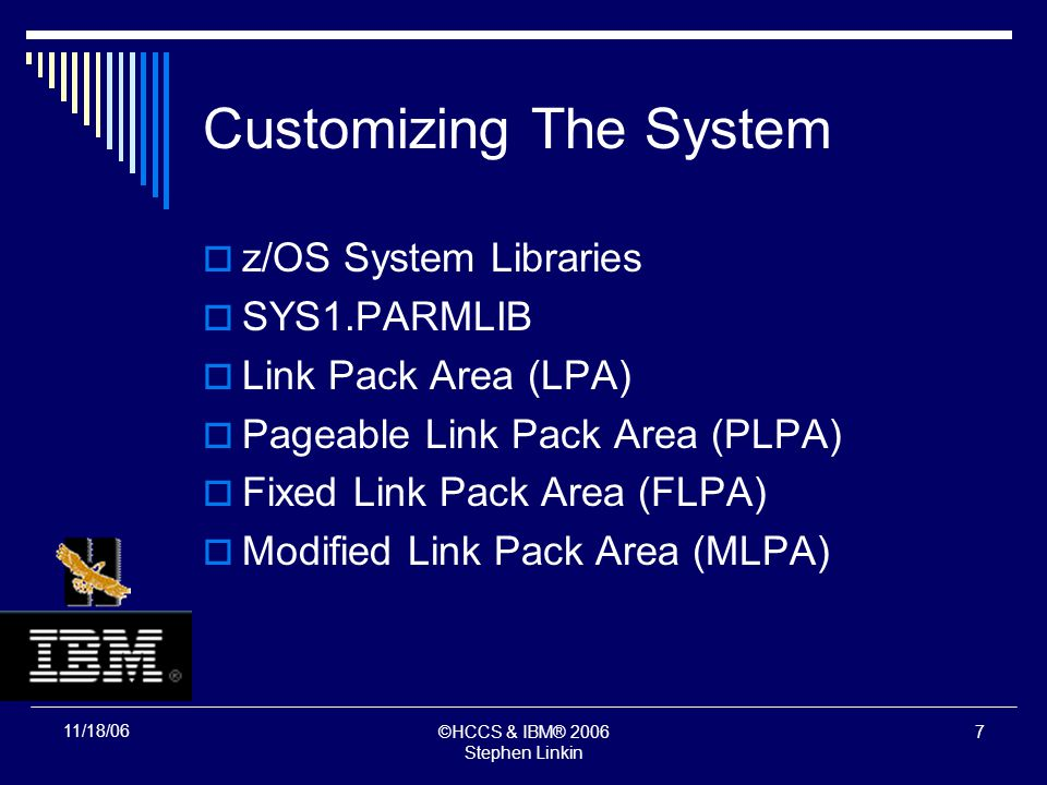 ©HCCS & IBM® 2006 Stephen Linkin 6 11/18/06 Customizing The System z/OS System Libraries SYS1.PARMLIB Link Pack Area (LPA) Pageable Link Pack Area (PLPA)