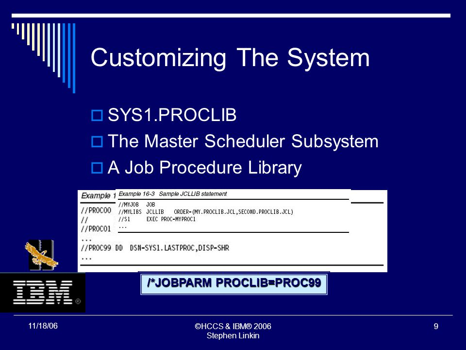 ©HCCS & IBM® 2006 Stephen Linkin 8 11/18/06 Customizing The System SYS1.PROCLIB The Master Scheduler Subsystem