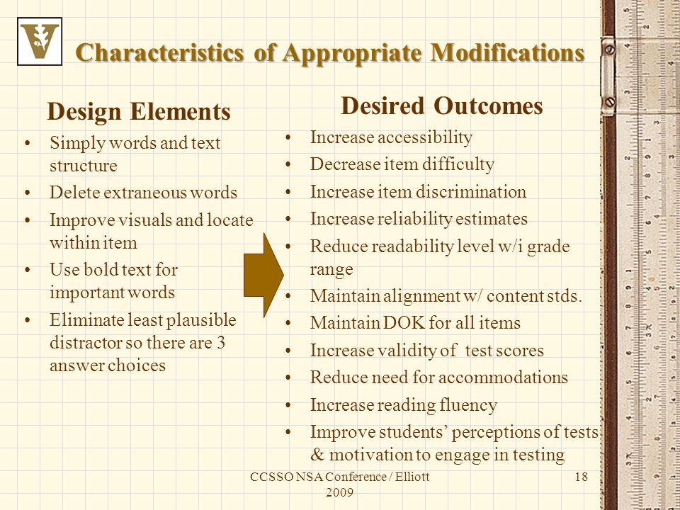 Characteristics of Appropriate Modifications Design Elements Simply words and text structure Delete extraneous words Improve visuals and locate within item Use bold text for important words Eliminate least plausible distractor so there are 3 answer choices Desired Outcomes Increase accessibility Decrease item difficulty Increase item discrimination Increase reliability estimates Reduce readability level w/i grade range Maintain alignment w/ content stds.