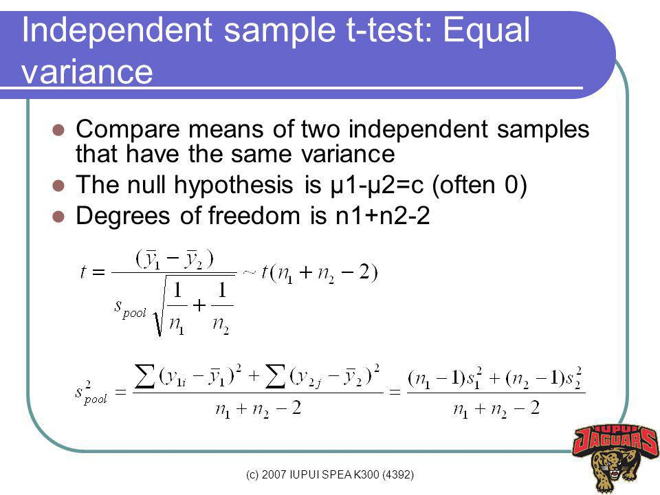 (c) 2007 IUPUI SPEA K300 (4392) Independent sample t-test: Equal variance Compare means of two independent samples that have the same variance The null hypothesis is µ1-µ2=c (often 0) Degrees of freedom is n1+n2-2