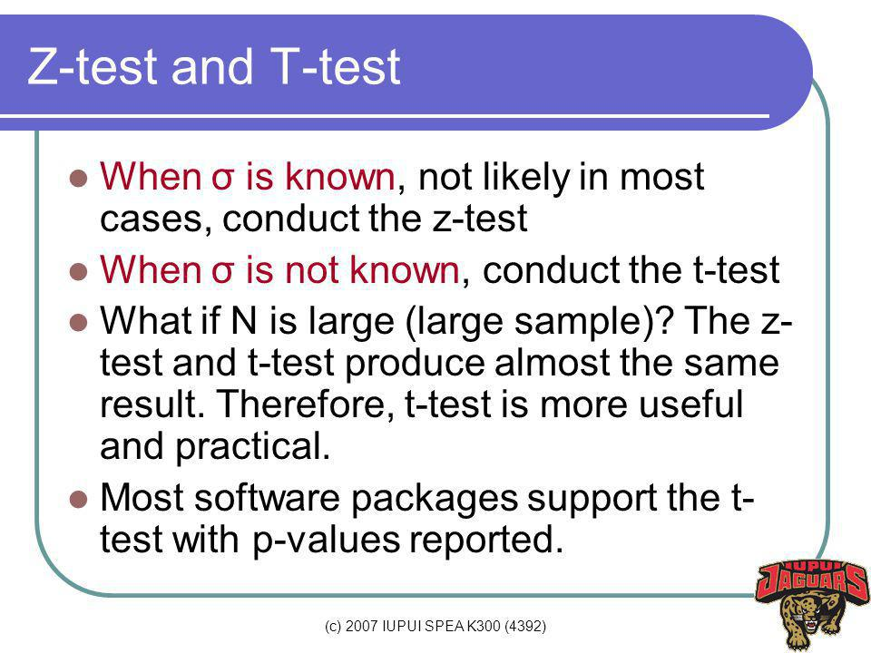 (c) 2007 IUPUI SPEA K300 (4392) Z-test and T-test When σ is known, not likely in most cases, conduct the z-test When σ is not known, conduct the t-test What if N is large (large sample).