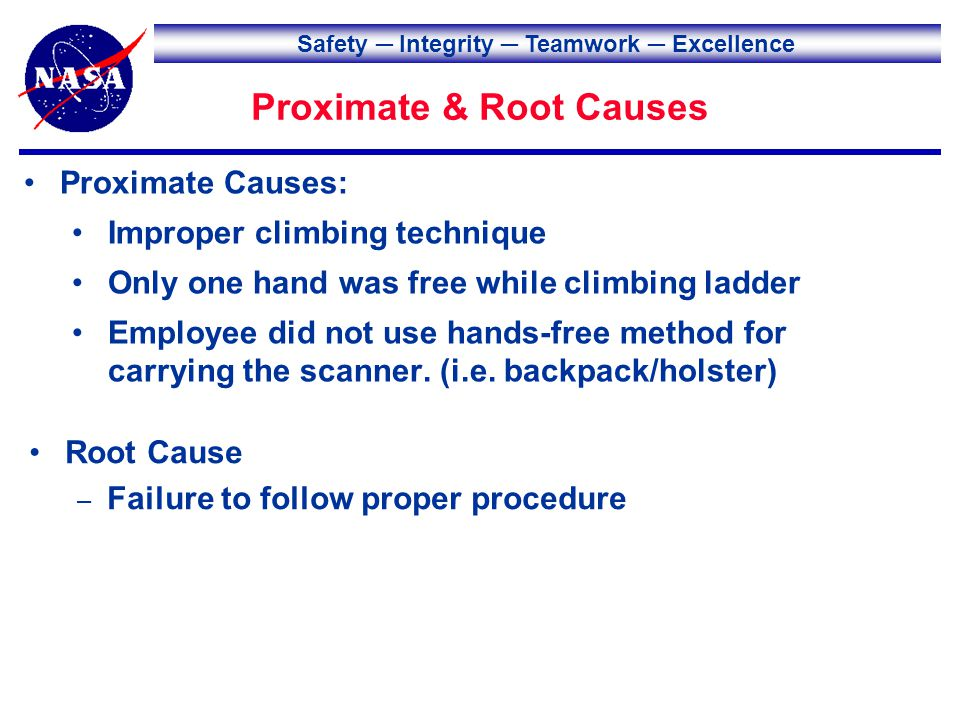 Safety Integrity Teamwork Excellence Proximate & Root Causes Root Cause – Failure to follow proper procedure Proximate Causes: Improper climbing technique Only one hand was free while climbing ladder Employee did not use hands-free method for carrying the scanner.