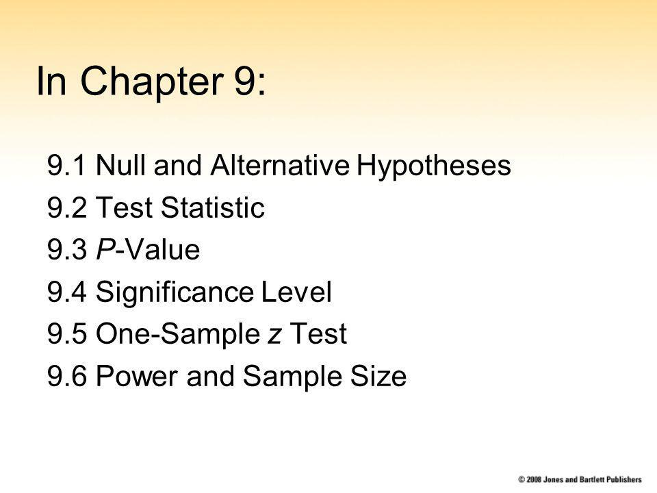 In Chapter 9: 9.1 Null and Alternative Hypotheses 9.2 Test Statistic 9.3 P-Value 9.4 Significance Level 9.5 One-Sample z Test 9.6 Power and Sample Size