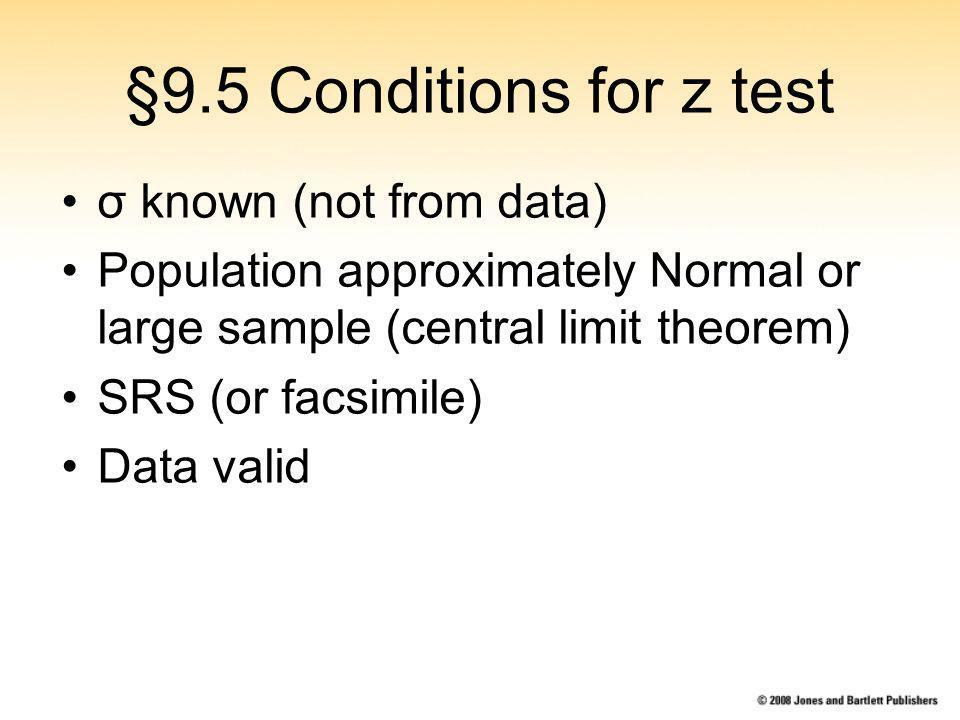 §9.5 Conditions for z test σ known (not from data) Population approximately Normal or large sample (central limit theorem) SRS (or facsimile) Data valid