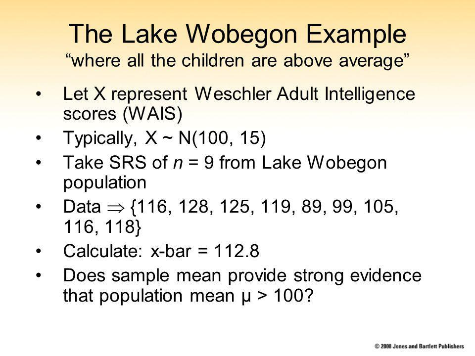 The Lake Wobegon Example where all the children are above average Let X represent Weschler Adult Intelligence scores (WAIS) Typically, X ~ N(100, 15) Take SRS of n = 9 from Lake Wobegon population Data {116, 128, 125, 119, 89, 99, 105, 116, 118} Calculate: x-bar = 112.8 Does sample mean provide strong evidence that population mean μ > 100