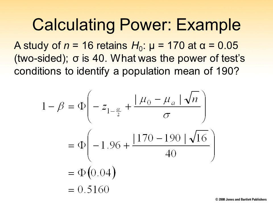 Calculating Power: Example A study of n = 16 retains H 0 : μ = 170 at α = 0.05 (two-sided); σ is 40.