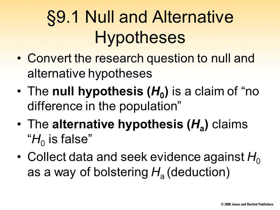 §9.1 Null and Alternative Hypotheses Convert the research question to null and alternative hypotheses The null hypothesis (H 0 ) is a claim of no difference in the population The alternative hypothesis (H a ) claimsH 0 is false Collect data and seek evidence against H 0 as a way of bolstering H a (deduction)