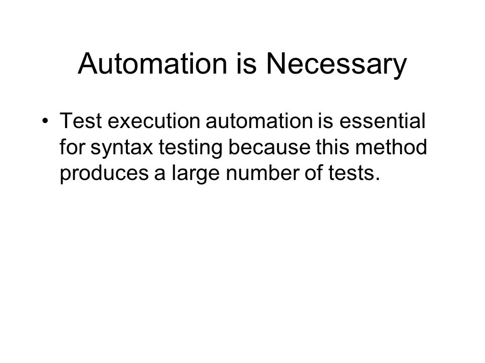 Automation is Necessary Test execution automation is essential for syntax testing because this method produces a large number of tests.