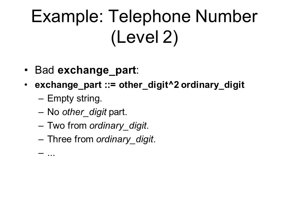 Example: Telephone Number (Level 2) Bad exchange_part: exchange_part ::= other_digit^2 ordinary_digit –Empty string.